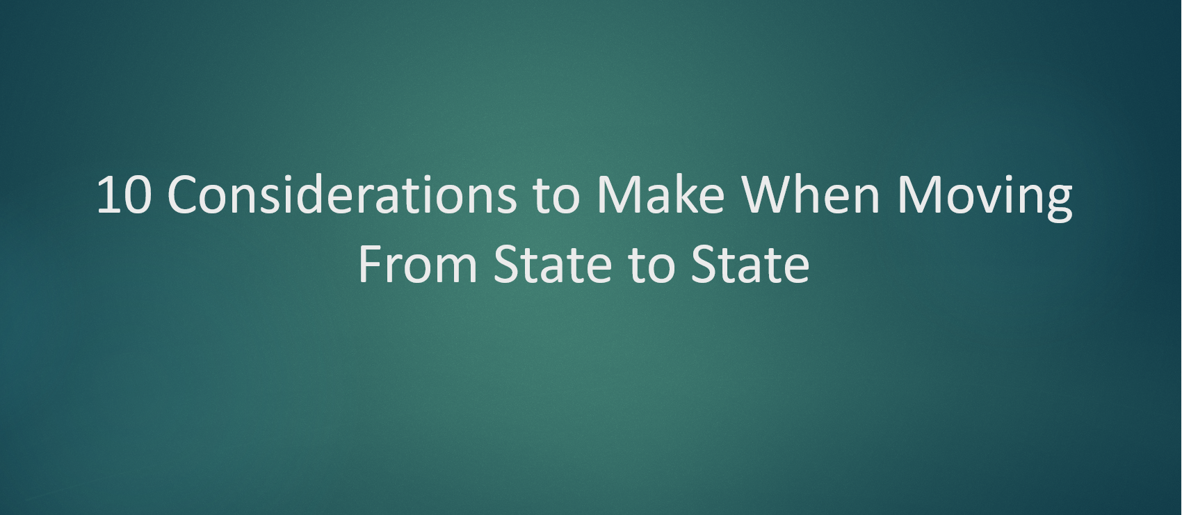 10 Considerations to Make When Moving From State to State
